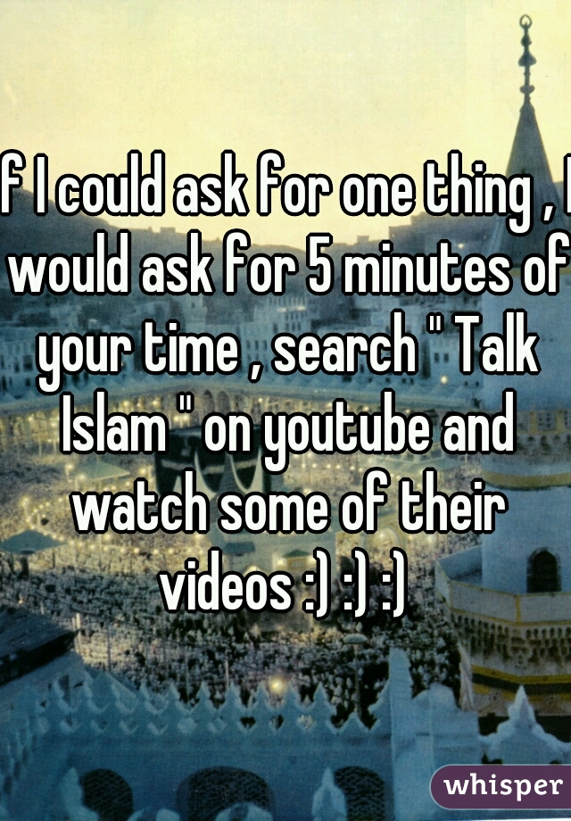 "If I could ask for one thing , I would ask for 5 minutes of your time , search "" Talk Islam "" on youtube and watch some of their videos :) :) :)"