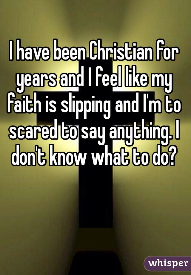 I have been Christian for years and I feel like my faith is slipping and I'm to scared to say anything. I don't know what to do?