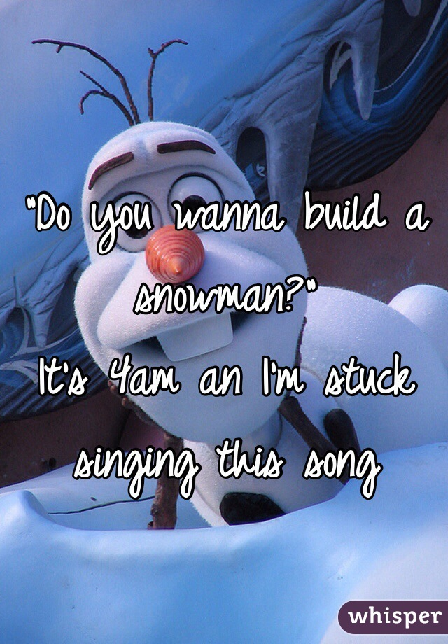 """Do you wanna build a snowman?"" It's 4am an I'm stuck singing this song"