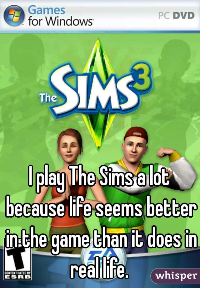I play The Sims a lot because life seems better in the game than it does in real life.