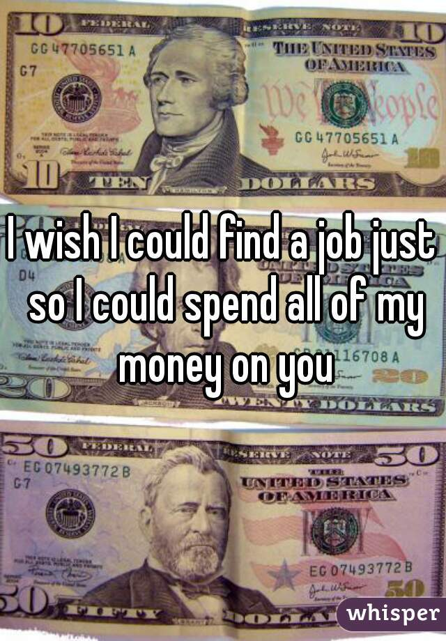 I wish I could find a job just so I could spend all of my money on you