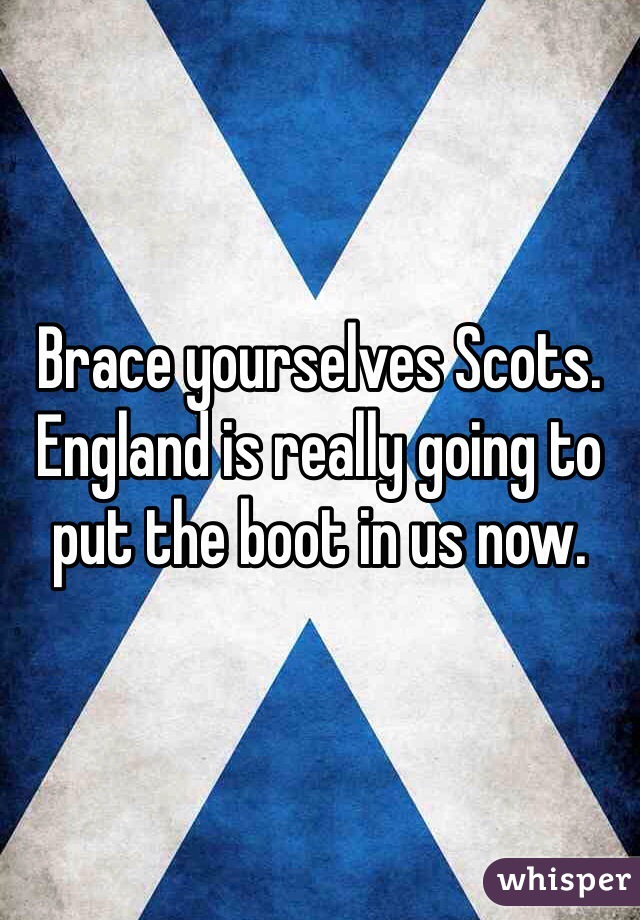 Brace yourselves Scots. England is really going to put the boot in us now.