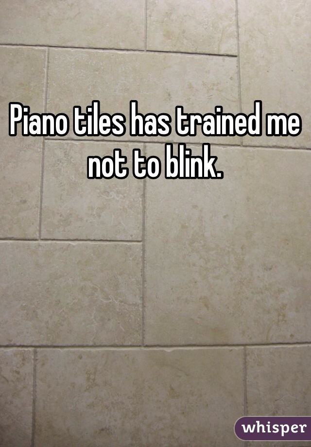 Piano tiles has trained me not to blink.