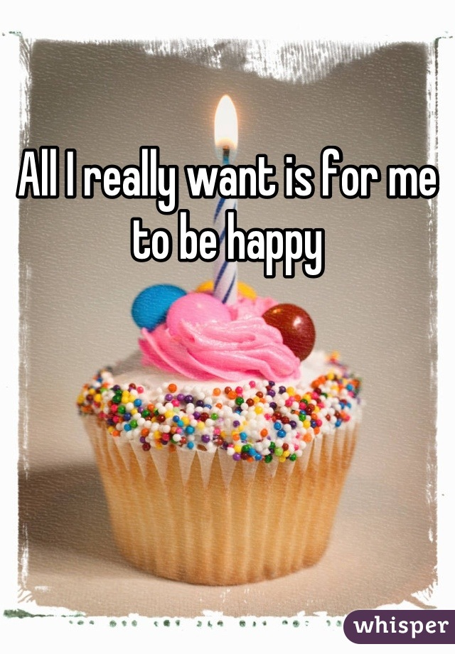 All I really want is for me to be happy