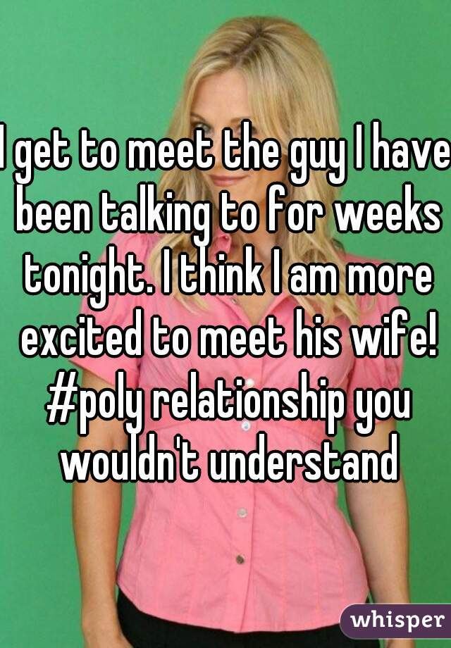 I get to meet the guy I have been talking to for weeks tonight. I think I am more excited to meet his wife! #poly relationship you wouldn't understand
