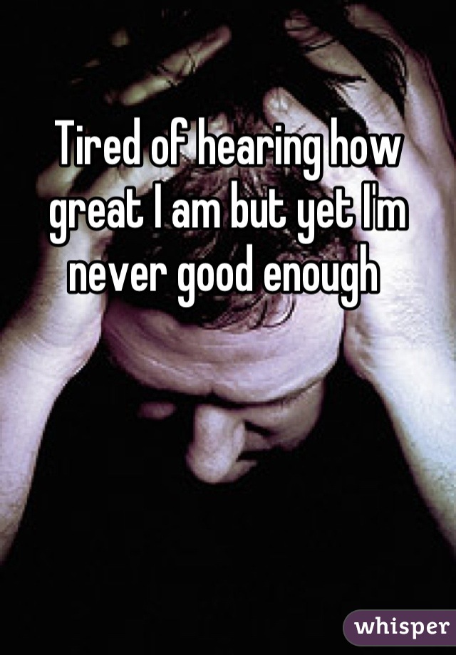 Tired of hearing how great I am but yet I'm never good enough