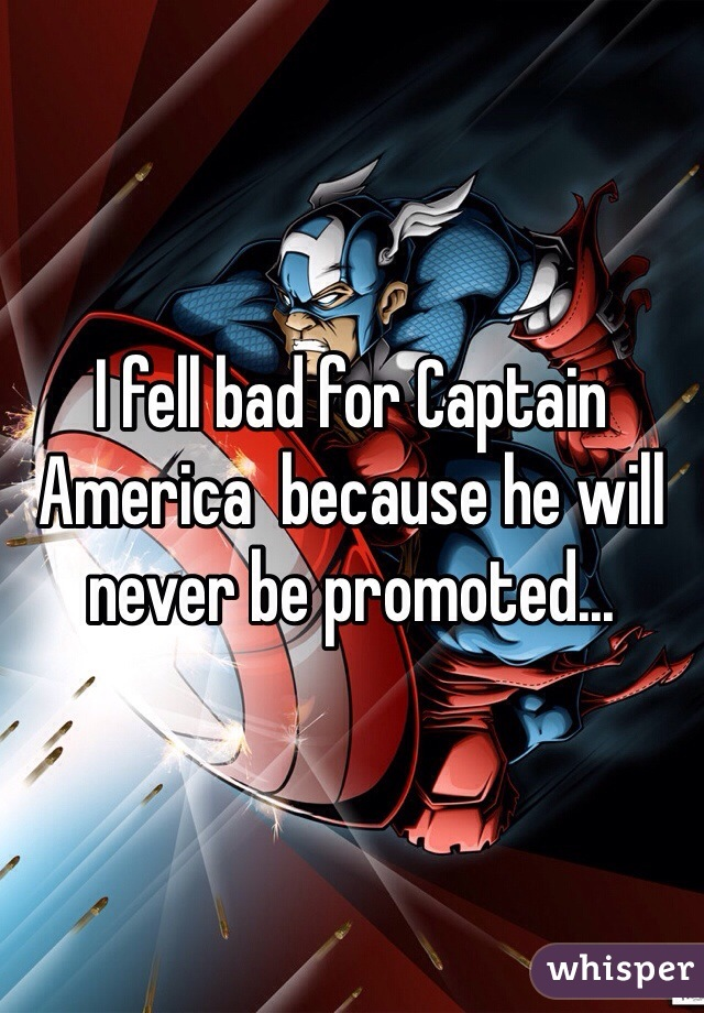 I fell bad for Captain America  because he will never be promoted...