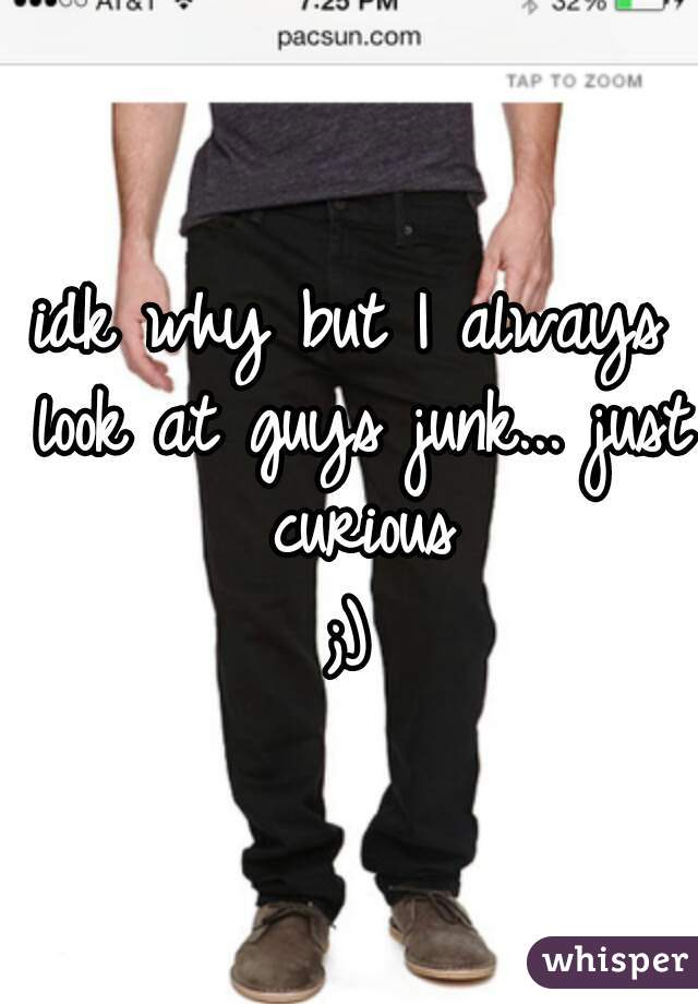 idk why but I always look at guys junk... just curious  ;)