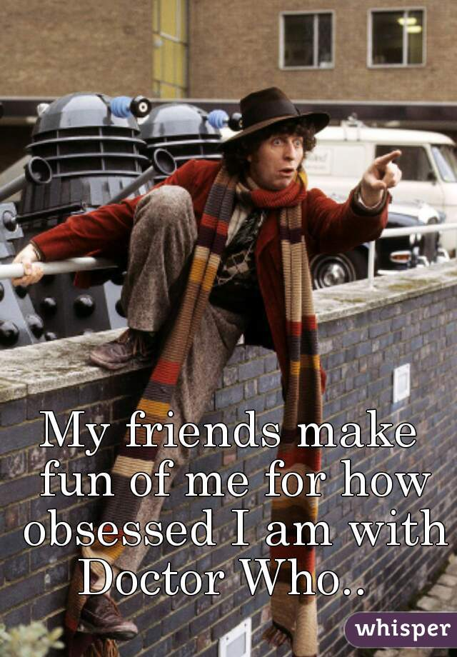 My friends make fun of me for how obsessed I am with Doctor Who..