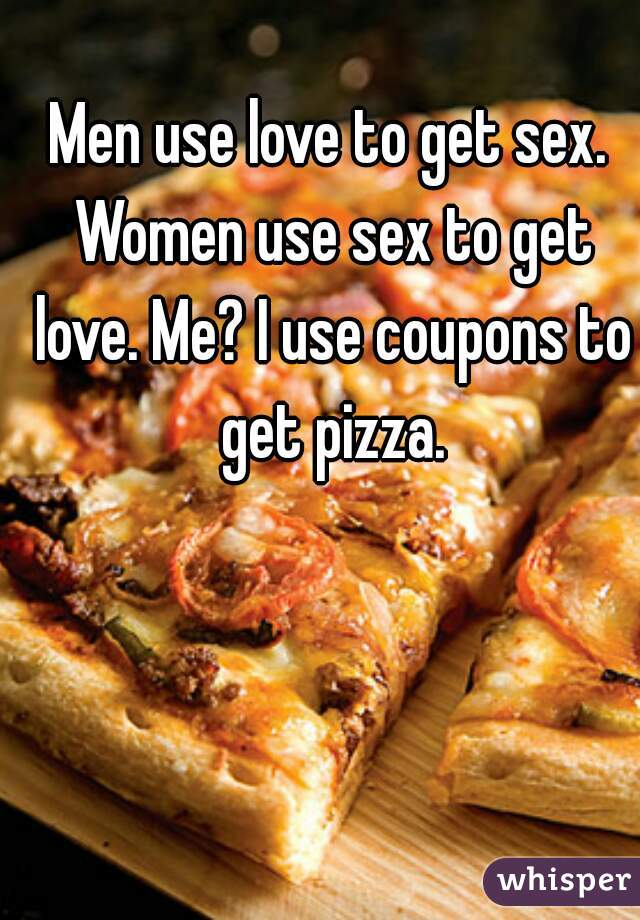 Men use love to get sex. Women use sex to get love. Me? I use coupons to get pizza.