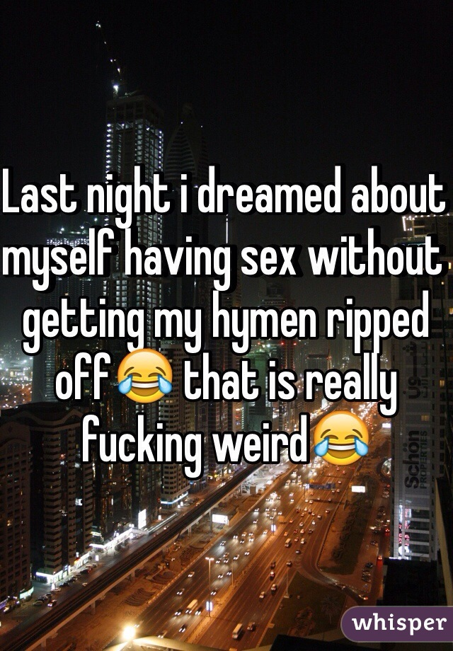 Last night i dreamed about myself having sex without getting my hymen ripped off😂 that is really fucking weird😂