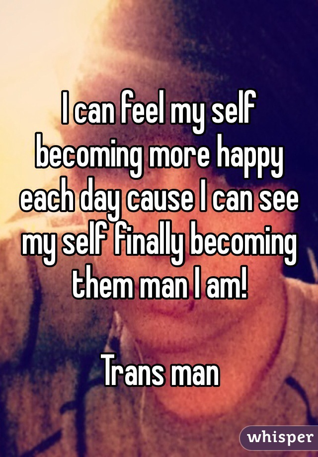 I can feel my self becoming more happy each day cause I can see my self finally becoming them man I am!   Trans man