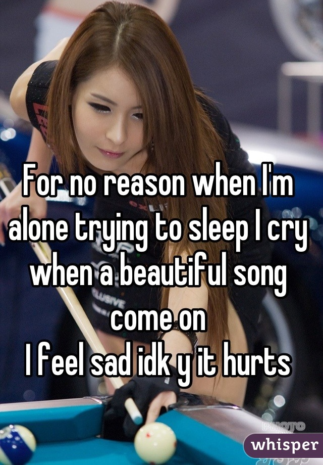 For no reason when I'm alone trying to sleep I cry when a beautiful song come on I feel sad idk y it hurts