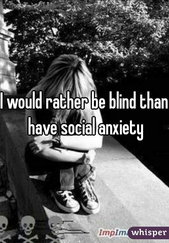 I would rather be blind than have social anxiety