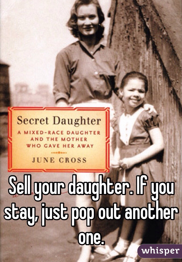 Sell your daughter. If you stay, just pop out another one.