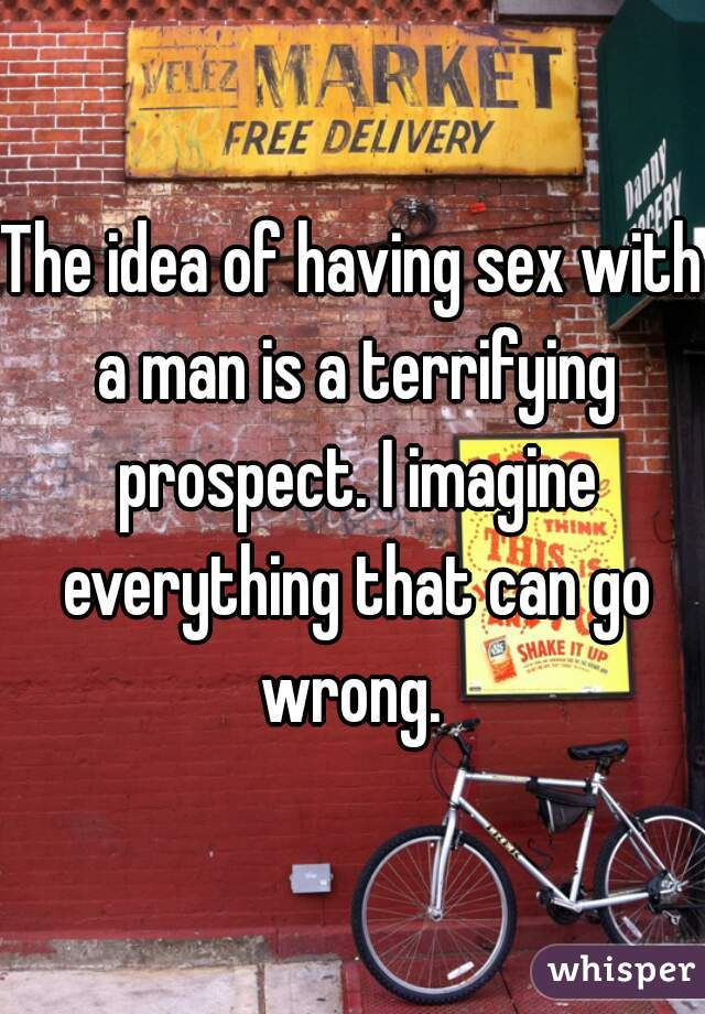 The idea of having sex with a man is a terrifying prospect. I imagine everything that can go wrong.