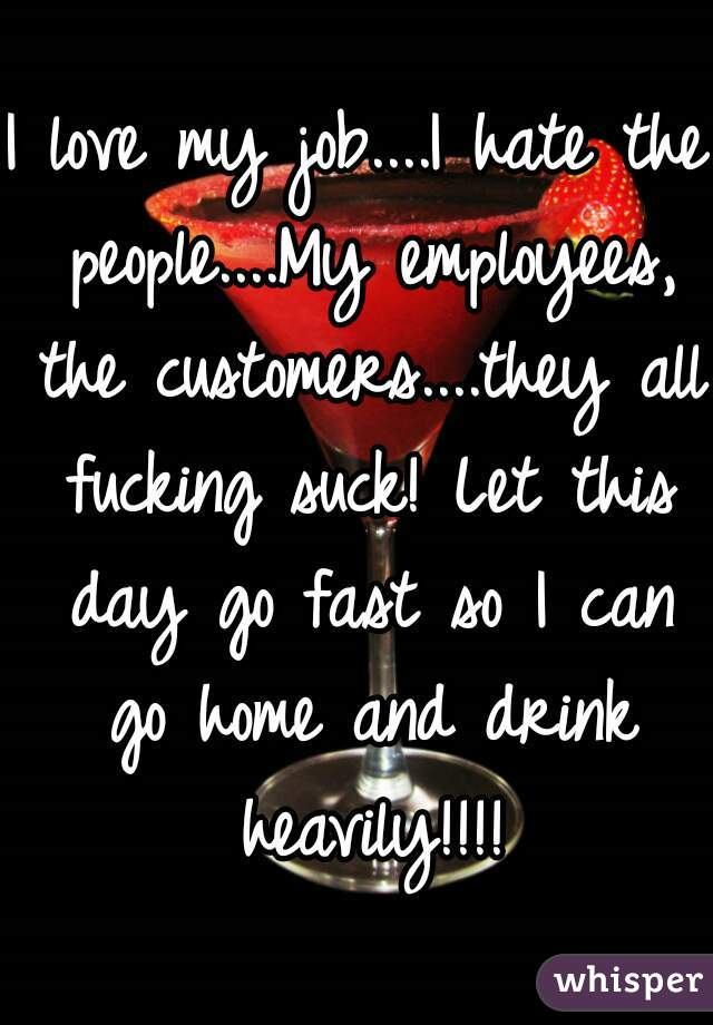 I love my job....I hate the people....My employees, the customers....they all fucking suck! Let this day go fast so I can go home and drink heavily!!!!