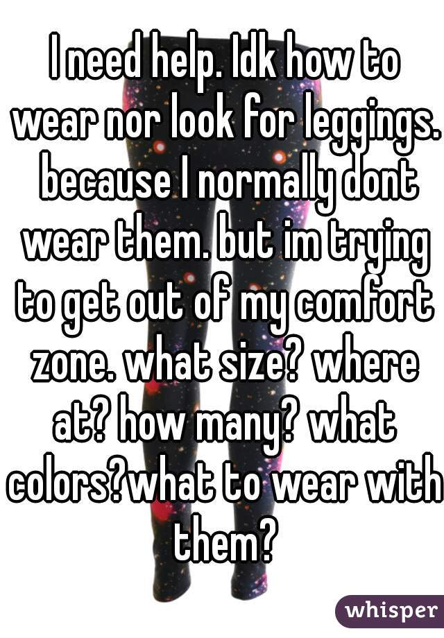 I need help. Idk how to wear nor look for leggings.  because I normally dont wear them. but im trying to get out of my comfort zone. what size? where at? how many? what colors?what to wear with them?