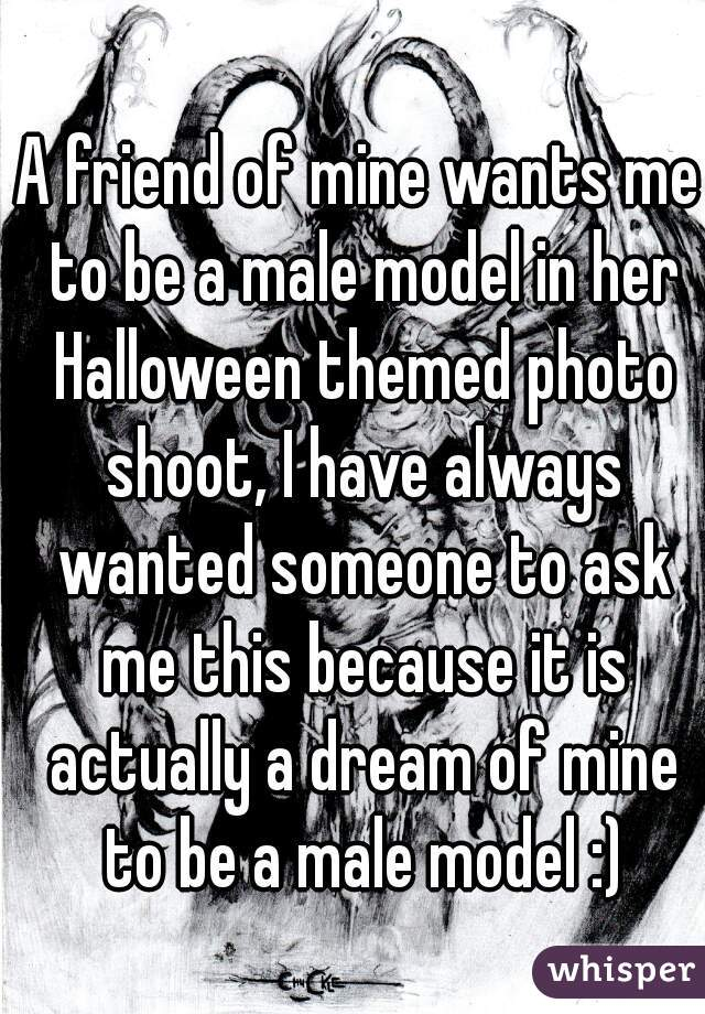 A friend of mine wants me to be a male model in her Halloween themed photo shoot, I have always wanted someone to ask me this because it is actually a dream of mine to be a male model :)