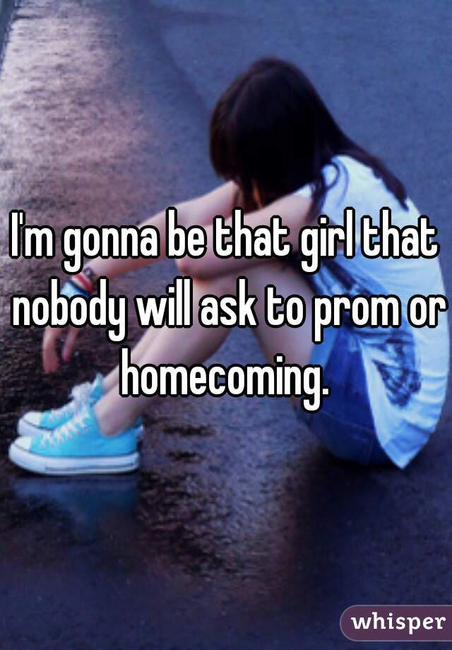 I'm gonna be that girl that nobody will ask to prom or homecoming.