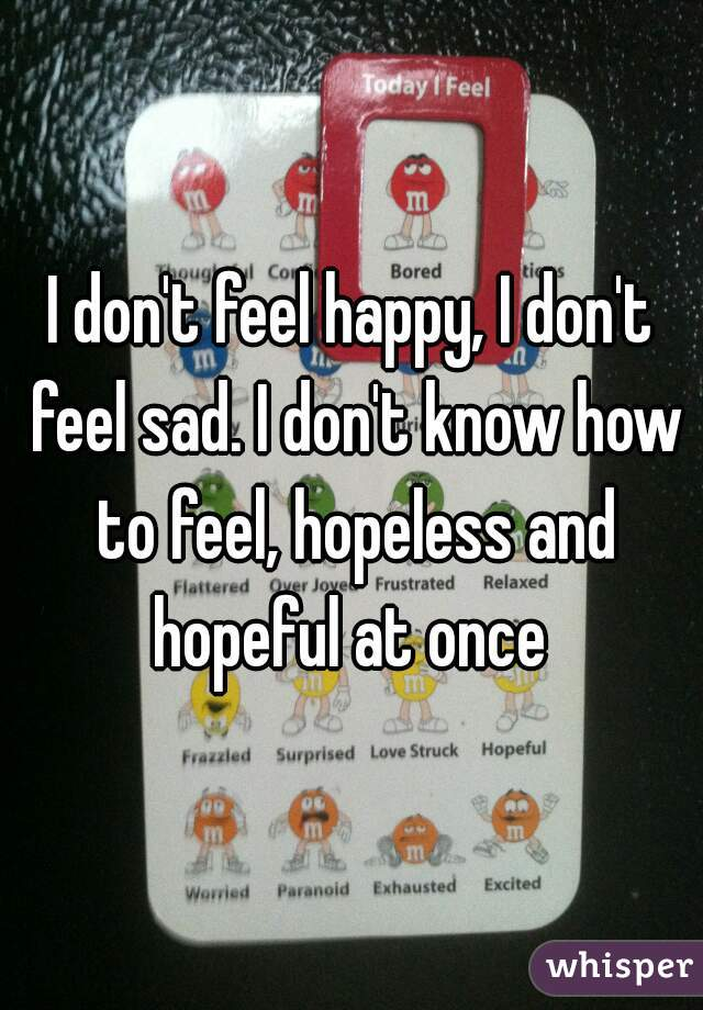I don't feel happy, I don't feel sad. I don't know how to feel, hopeless and hopeful at once