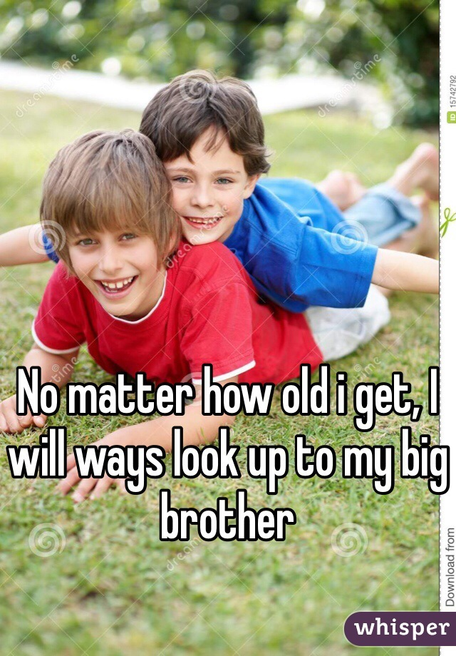 No matter how old i get, I will ways look up to my big brother