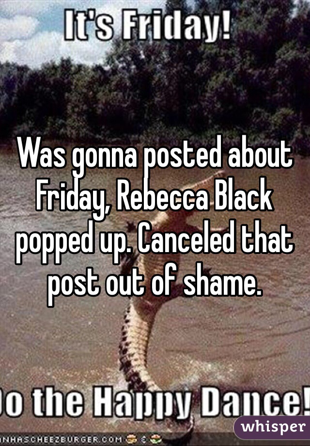 Was gonna posted about Friday, Rebecca Black popped up. Canceled that post out of shame.