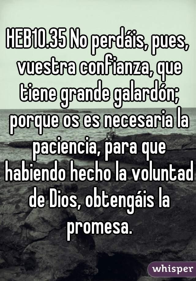 HEB10.35 No perdáis, pues, vuestra confianza, que tiene grande galardón; porque os es necesaria la paciencia, para que habiendo hecho la voluntad de Dios, obtengáis la promesa.
