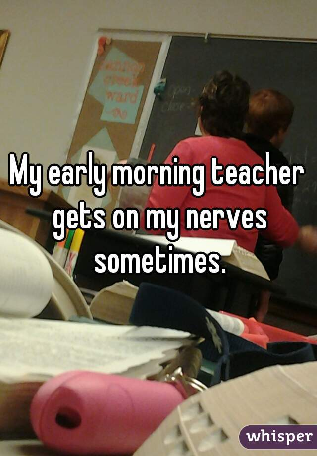 My early morning teacher gets on my nerves sometimes.