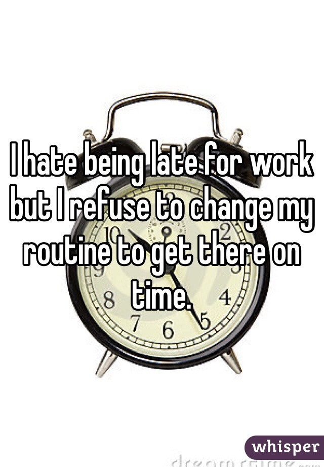 I hate being late for work but I refuse to change my routine to get there on time.