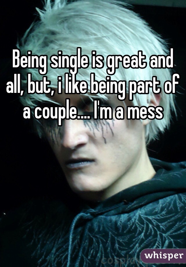 Being single is great and all, but, i like being part of a couple.... I'm a mess