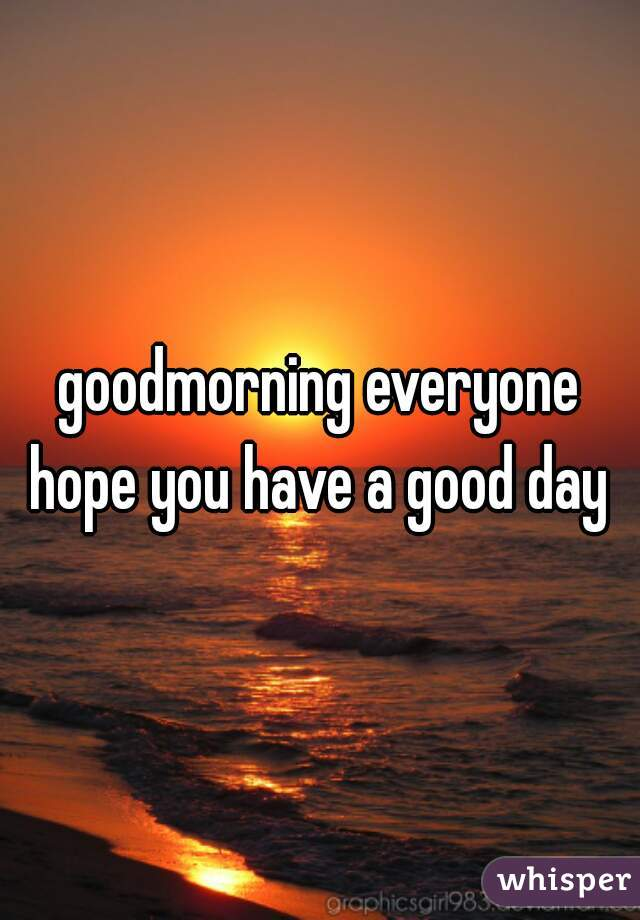 goodmorning everyone hope you have a good day