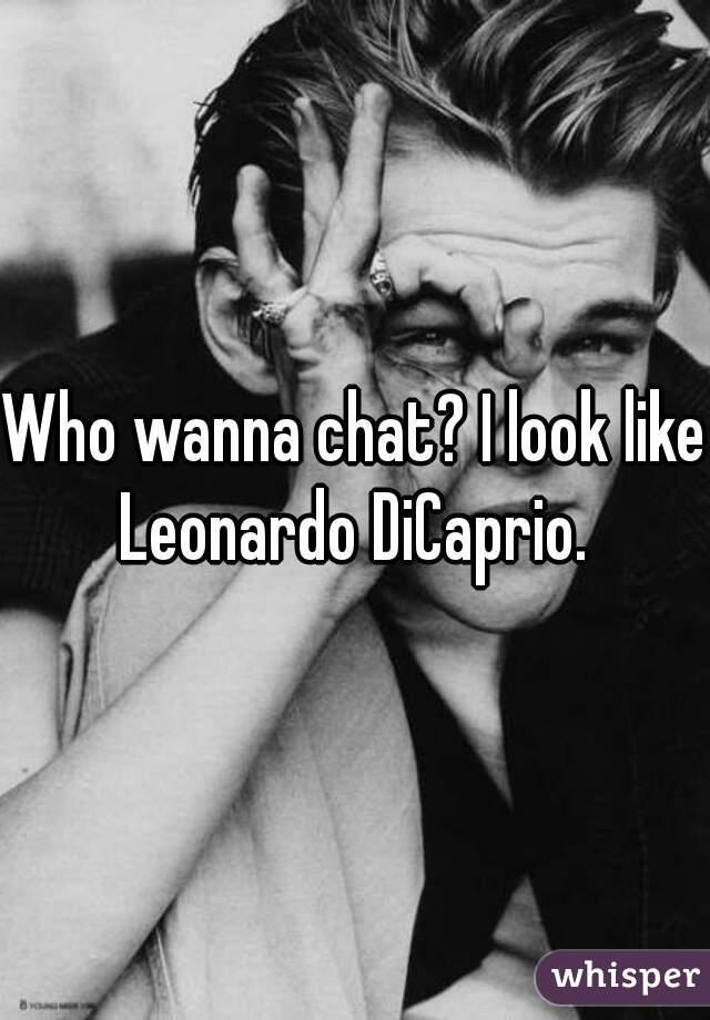 Who wanna chat? I look like Leonardo DiCaprio.