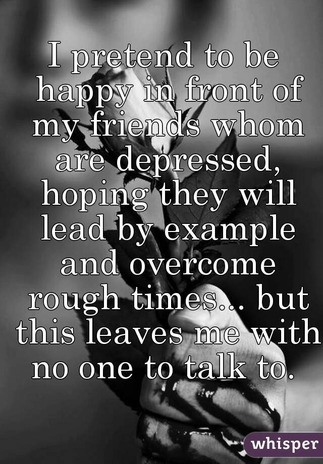 I pretend to be happy in front of my friends whom are depressed, hoping they will lead by example and overcome rough times... but this leaves me with no one to talk to.