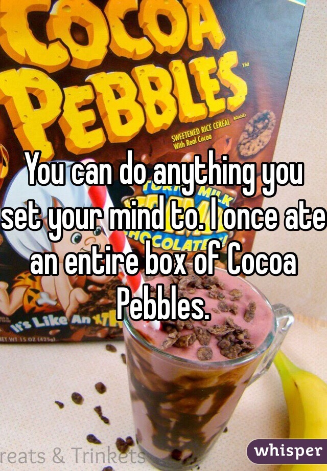You can do anything you set your mind to. I once ate an entire box of Cocoa Pebbles.