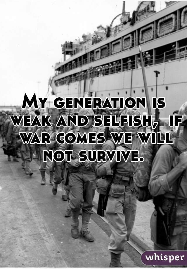My generation is weak and selfish,  if war comes we will not survive.