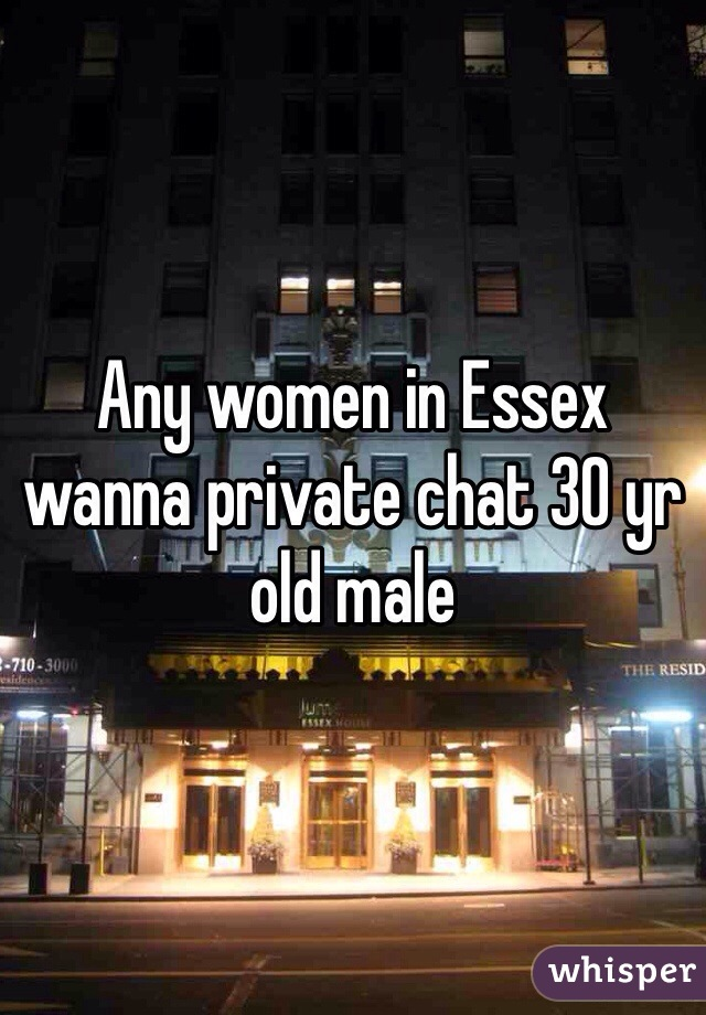 Any women in Essex wanna private chat 30 yr old male
