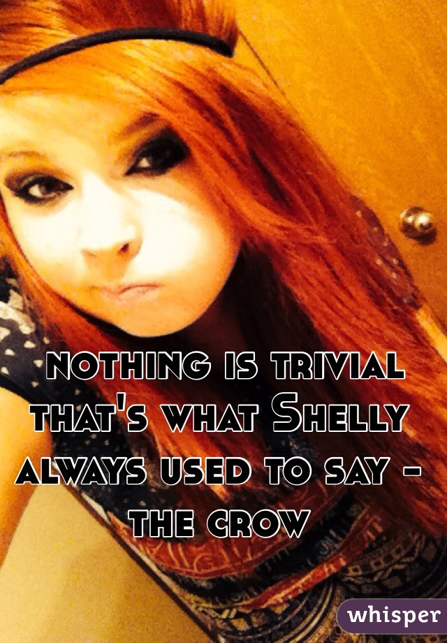 nothing is trivial that's what Shelly always used to say - the crow