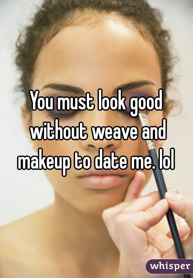 You must look good without weave and makeup to date me. lol