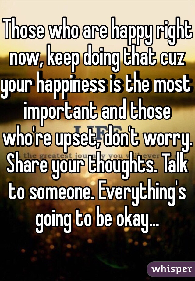 Those who are happy right now, keep doing that cuz your happiness is the most important and those who're upset, don't worry. Share your thoughts. Talk to someone. Everything's going to be okay...