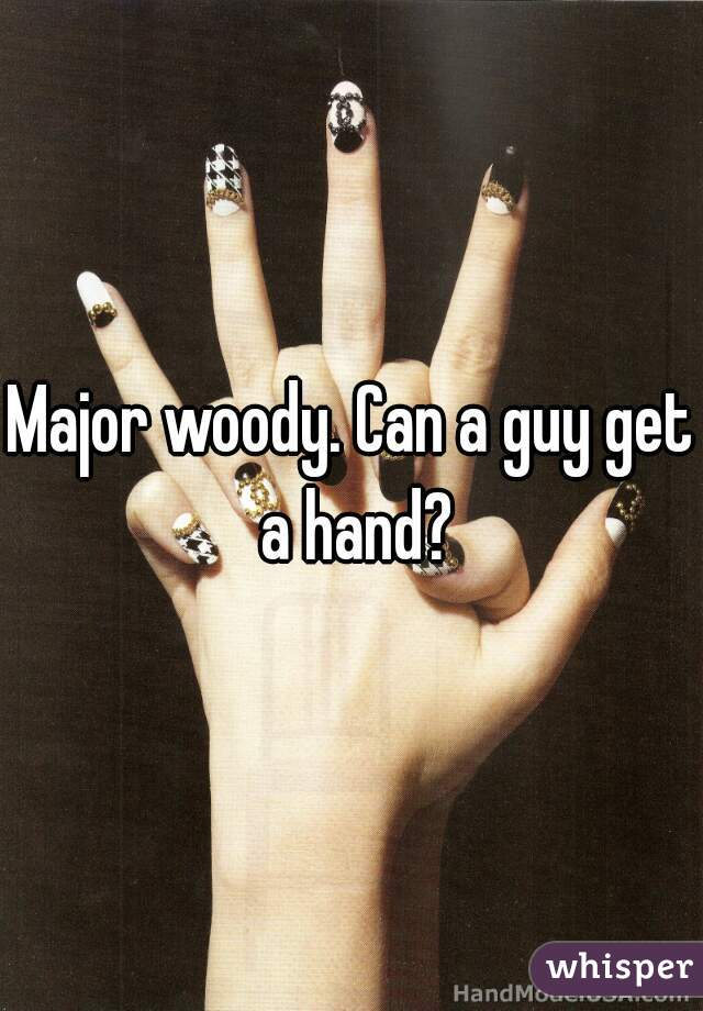 Major woody. Can a guy get a hand?