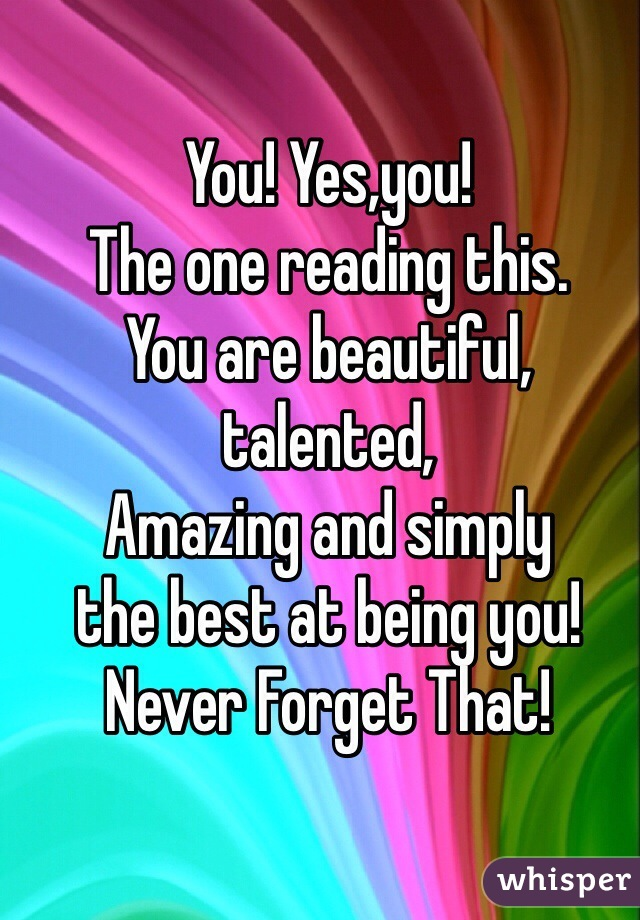 You! Yes,you! The one reading this. You are beautiful, talented, Amazing and simply  the best at being you! Never Forget That!