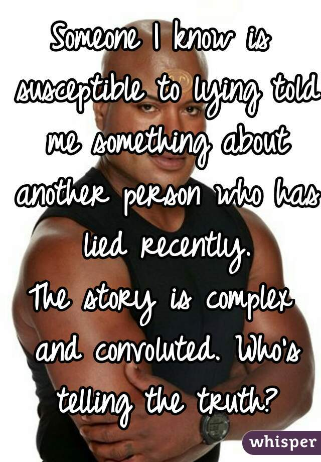 Someone I know is susceptible to lying told me something about another person who has lied recently. The story is complex and convoluted. Who's telling the truth?
