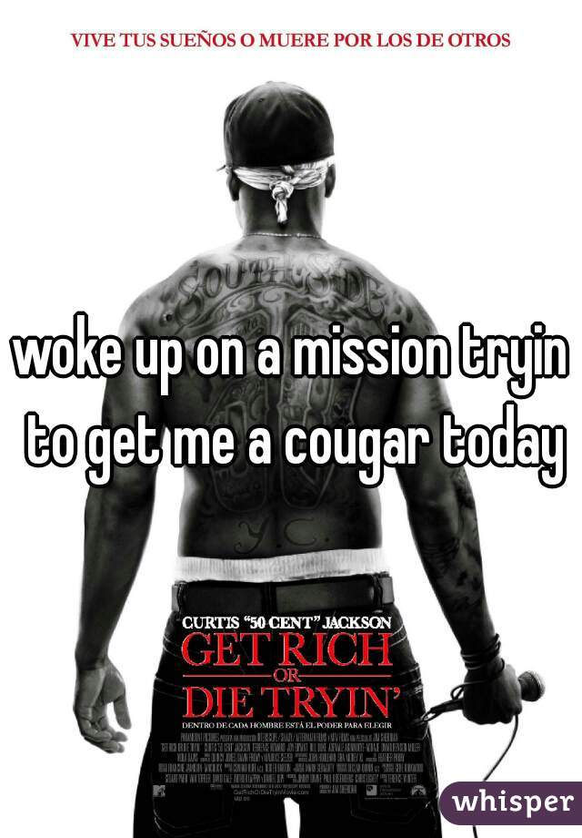 woke up on a mission tryin to get me a cougar today