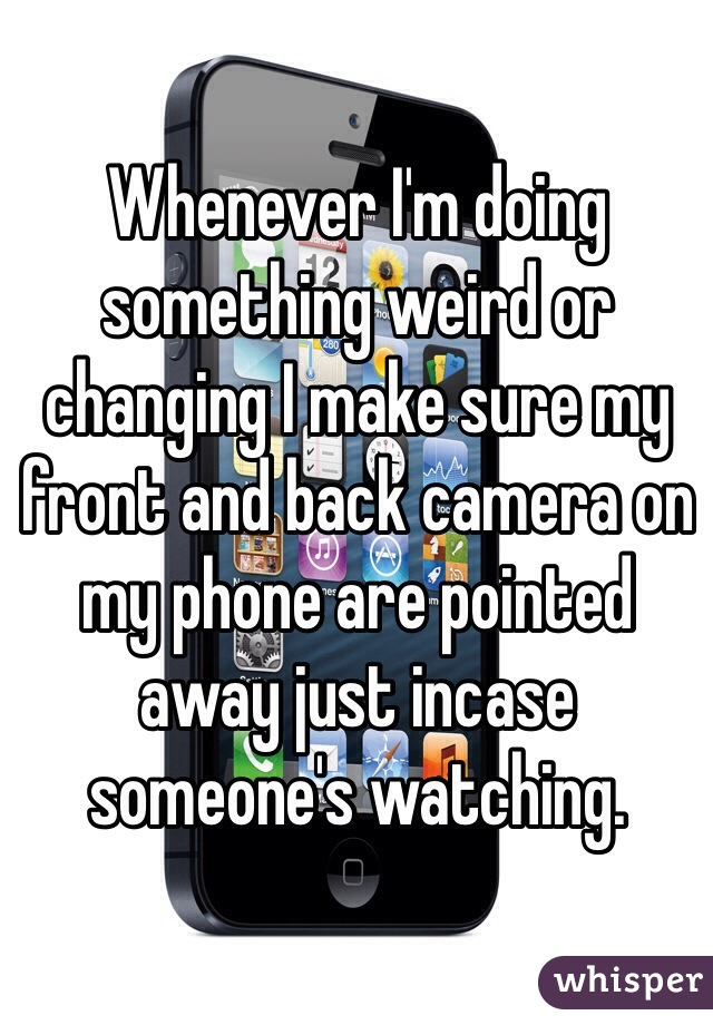 Whenever I'm doing something weird or changing I make sure my front and back camera on my phone are pointed away just incase someone's watching.