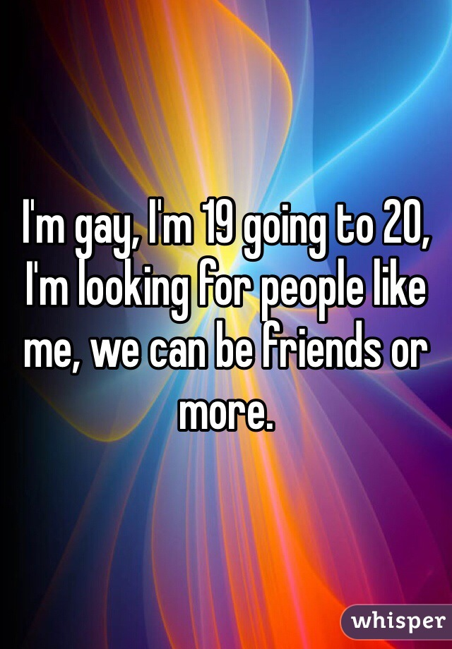 I'm gay, I'm 19 going to 20, I'm looking for people like me, we can be friends or more.