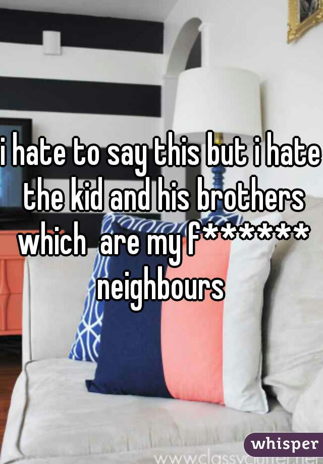 i hate to say this but i hate the kid and his brothers which  are my f****** neighbours