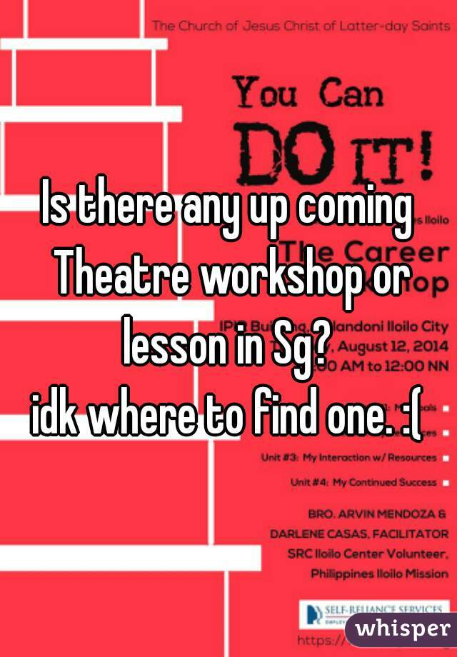 Is there any up coming Theatre workshop or lesson in Sg?  idk where to find one. :(