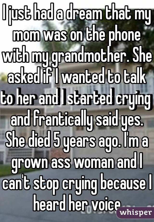 I just had a dream that my mom was on the phone with my grandmother. She asked if I wanted to talk to her and I started crying and frantically said yes. She died 5 years ago. I'm a grown ass woman and I can't stop crying because I heard her voice