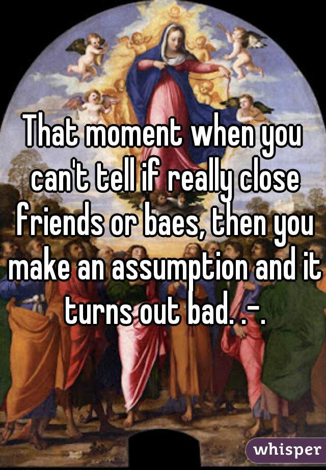That moment when you can't tell if really close friends or baes, then you make an assumption and it turns out bad. .-.